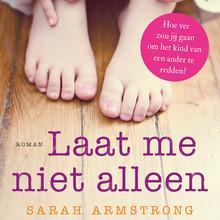 Sarah Armstrong Laat me niet alleen - Hoe ver zou jij gaan om het kind van een ander te redden?