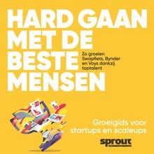 Alex van der Hulst Hard gaan met de beste mensen - Sprout Groeigids - Zo groeien Swapfiets, Bynder en Voys dankzij toptalent