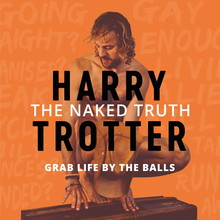 Harry Trotter The Naked Truth - How to grab life by the balls so you can turn your fears into powers