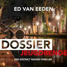 Ed van Eeden Dossier jeugdbende - Een District Noord-thriller