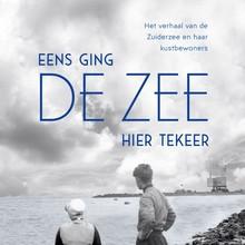 Eva Vriend Eens ging de zee hier tekeer - Het verhaal van de Zuiderzee en haar kustbewoners