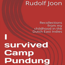 Rudolf Joon I survived Camp Pundung - Recollections from my childhood in the Dutch East Indies