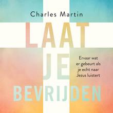 Charles Martin Laat je bevrijden - Ervaar wat er gebeurt als je echt naar Jezus luistert