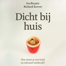 Iva Bicanic Dicht bij huis - Hoe steun je een kind na seksueel misbruik?