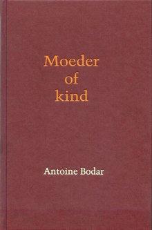 Antoine Bodar Moeder of kind - Over een moeder die dementeert en een zoon die elders woont