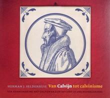 Herman Selderhuis Van Calvijn tot calvinisme - Een kennismaking met Calvijn en zijn invloed op ons Nederlanders