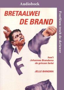 Jelle Bangma Bretaalwei De Brand - Hoe't Johannes Brandsma de grinzen ferlei