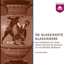Ineke Sluiter De klassiekste klassiekers - Een hoorcollege over grote teksten en mythen uit de Griekse Oudheid