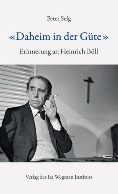 """Peter Selg, """"Daheim in der Güte"""". Erinnerungen an Heinrich Böll"""